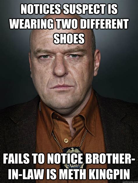 Brother In Law Meme - notices suspect is wearing two different shoes fails to notice brother in law is meth kingpin