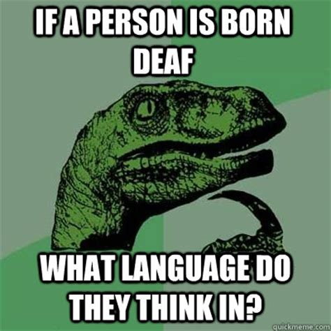 Deaf Meme - if a person is born deaf what language do they think in misc quickmeme