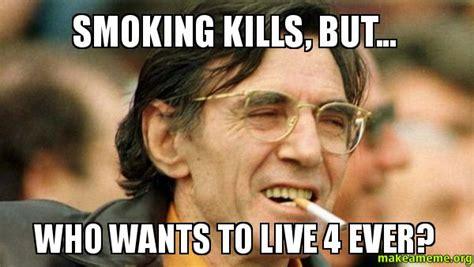 Smokers Meme - smoking kills but who wants to live 4 ever make a meme