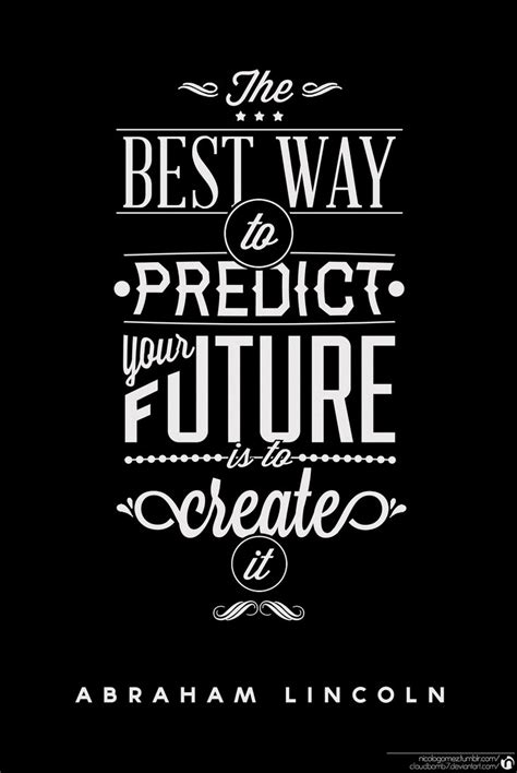 Best Way To Predict Your Future Is To Create It By
