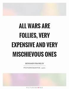 All wars are follies, very expensive and very mischievous ...