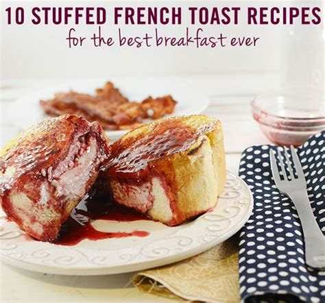 best toast recipe 10 stuffed french toast recipes for your best breakfast ever
