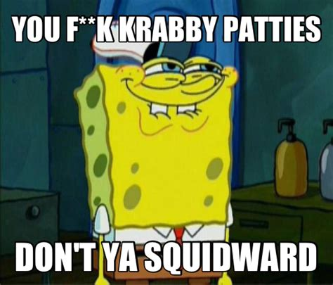 You Like Krabby Patties Meme - image 588992 you like krabby patties don t you squidward know your meme