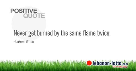 POSITIVE QUOTES: Never get burned by the same flame twice....