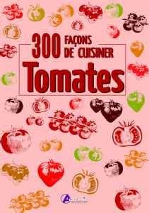 cuisiner les tomates 300 façons de cuisiner les tomates