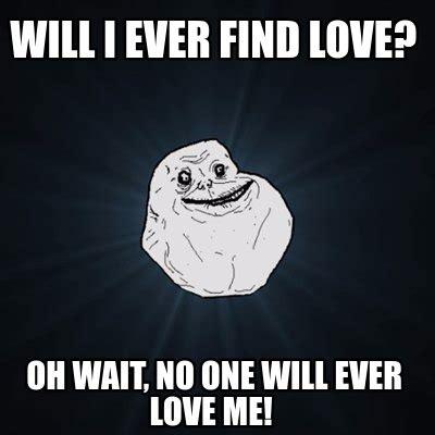 I Love Me Meme - meme creator will i ever find love oh wait no one will ever love me meme generator at