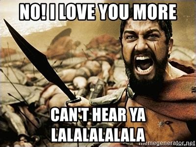 Love You More Meme - no i love you more can t hear ya lalalalalala this is sparta meme meme generator