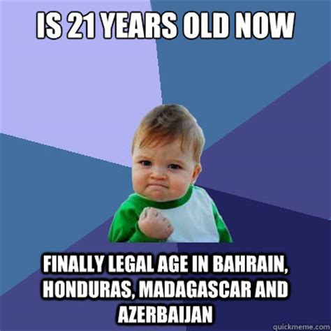 Old Age Meme - is 21 years old now finally legal age in bahrain honduras madagascar and azerbaijan success