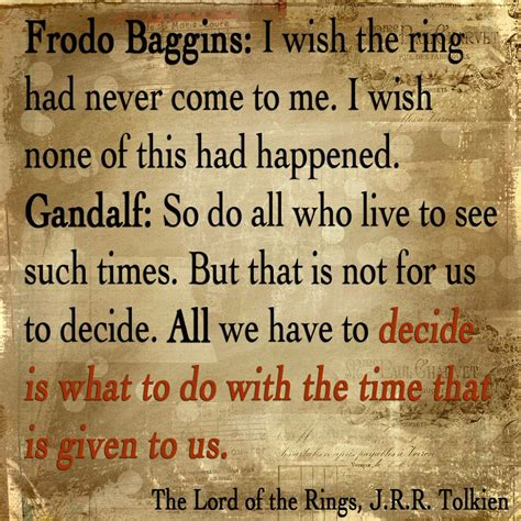 Frodo Baggins I Wish The Ring Had Never Come To Me I Wish None Of This Had Happened Gandalf