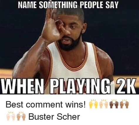 Meme Name Origin - name something people say when playing 2k best comment wins buster scher meme on