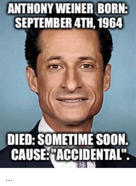 Penis Memes - anthony weiner born september 4th 1964 died sometime soon cause accidental meme on me me