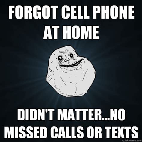 Meme Cell Phone - forgot cell phone at home didn t matter no missed calls or texts forever alone quickmeme
