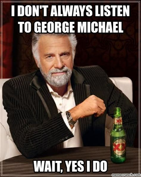 George Michael Memes - i don t always listen to george michael