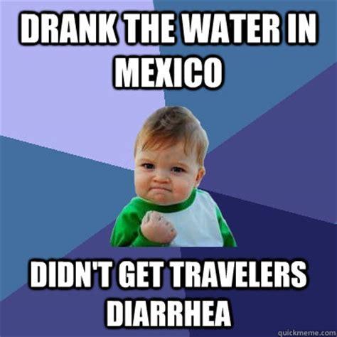 Diarrhea Memes - drank the water in mexico didn t get travelers diarrhea success kid quickmeme