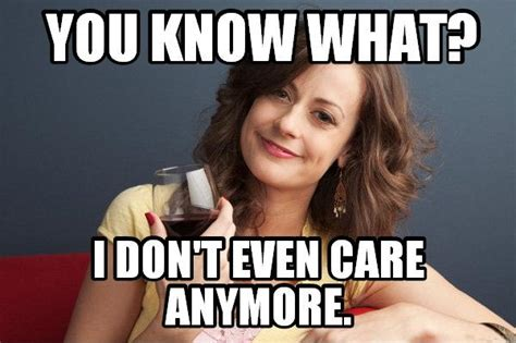 You Know What To Do Meme - i dont care anymore quotes sayings i dont care anymore picture quotes