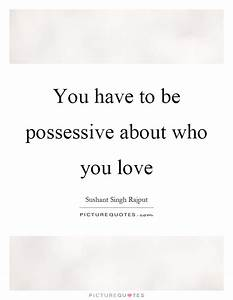 You have to be possessive about who you love | Picture Quotes