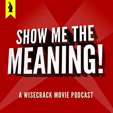 Show Me The Meaning!  A Wisecrack Movie Podcast  Listen Via Stitcher For Podcasts