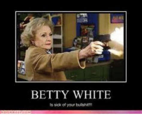 Betty White Memes - betty white is sick of your bullshit betty white meme on me me