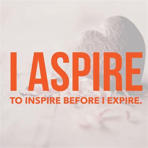 aspire  inspire   expire quotes