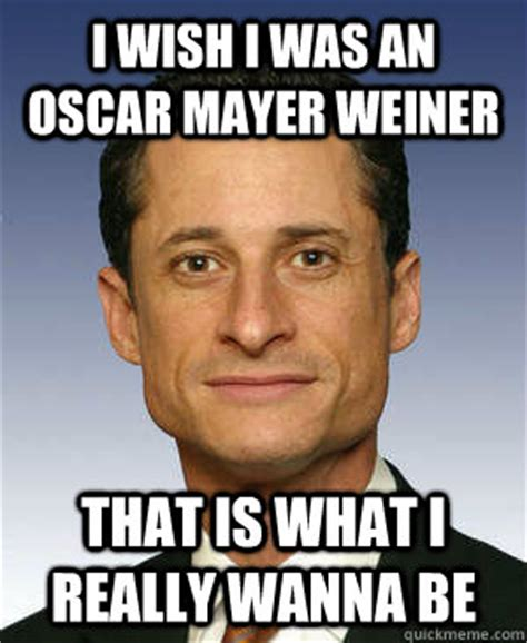 Anthony Weiner Memes - i wish i was an oscar mayer weiner that is what i really wanna be anthony weiner quickmeme