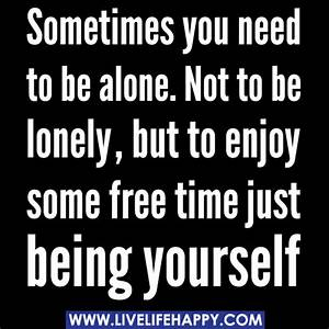 Sometimes you need to be alone. Not to be lonely, but to ...