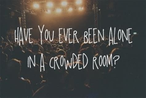 Feeling Alone In A Crowded Room Quotes