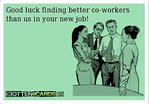 Good luck finding better co-workers than us in your new ...