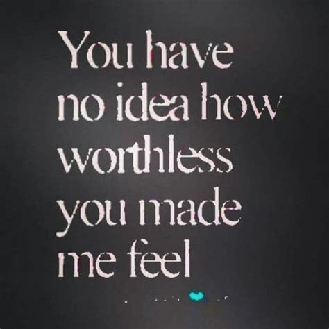 He Makes Me Feel Worthless Quotes