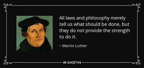 Martin Luther quote: All laws and philosophy merely tell ...