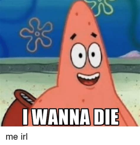 I Want To Die Memes - i wanna die me irl irl meme on sizzle