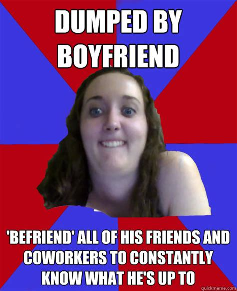 College Girl Meme - dumped by boyfriend befriend all of his friends and coworkers to constantly know what he s up