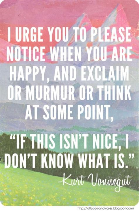 I Urge You To Please Notice When You Are Happy, And
