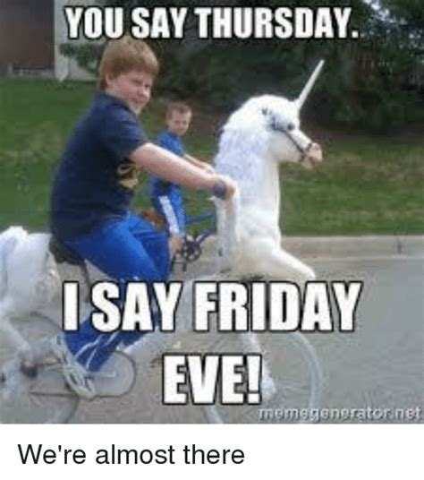 Almost Friday Meme - you say thursday i say friday eve memegenerator net we re almost there dank meme on sizzle