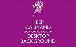 KEEP CALM AND STOP CHANGING YOUR DESKTOP BACKGROUND Poster ...