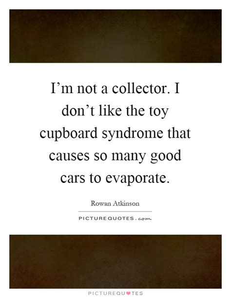 Cupboard Quotes i m not a collector i don t like the cupboard