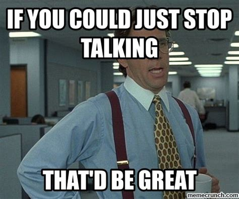 Just Stop Meme - if you could just stop talking