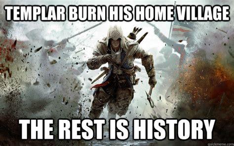 Templar Memes - templar burn his home village the rest is history epic connor quickmeme