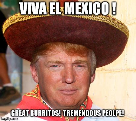 Memes Mexico - trump loves mexico it s people and burritos imgflip