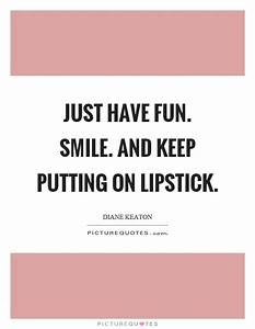 Just have fun. ... Lipstick And Smile Quotes