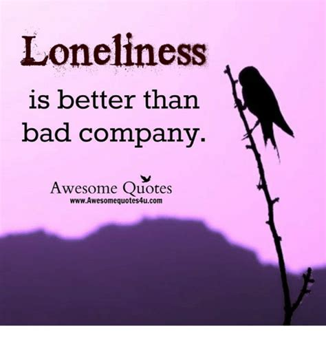 Awesome Meme Quotes - loneliness is better than bad company awesome quotes wwwawesomequotes4ucom bad meme on sizzle