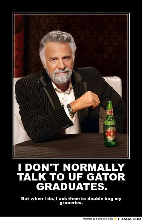 Uf Memes - i don t normally talk to uf gator graduates dos equis meme generator posterizer