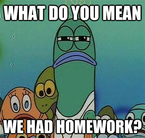 Spongebob Homework Meme - what do you mean we had homework serious fish spongebob