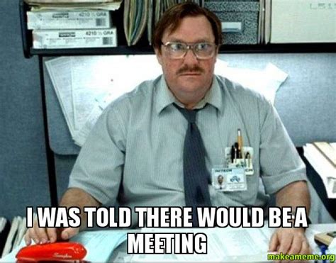 Office Meeting Meme - i was told there would be a meeting milton from office space make a meme