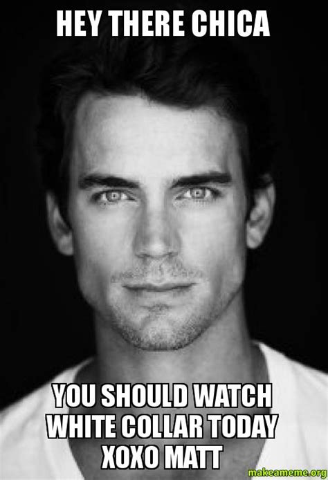 Hey You There Meme - hey there chica you should watch white collar today xoxo matt make a meme