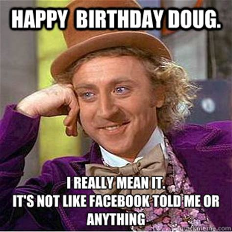 Doug Meme - happy birthday doug i really mean it it s not like facebook told me or anything