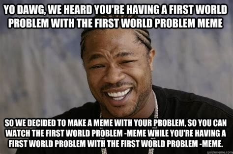 First World Problems Memes - yo dawg we heard you re having a first world problem with the first world problem meme so we