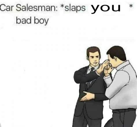 Car Salesman Meme Template 15 Salesman Slapping Roof Of Car Memes That Can Fit So