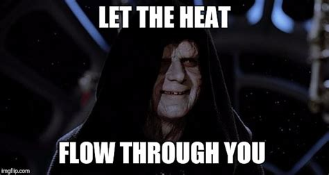 Let The Hate Flow Through You Meme - when my heater finally got fixed imgflip