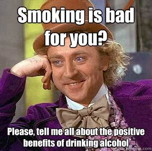 Smoking Is Bad Meme - smoking is bad for you please tell me all about the positive benefits of drinking alcohol