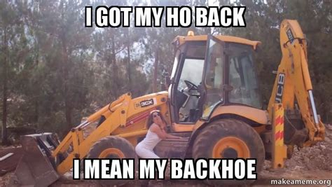 Bulldozer Meme - i got my ho back i mean my backhoe make a meme